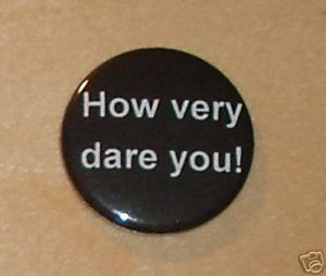 How very dare you Badge - 1 Catherine Tate pin dvd